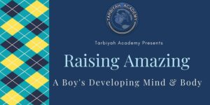 Tarbiyah Academy Presents Raising Amazing - A boy's Developing Mind and Body